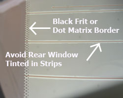 Avoid rear window tinted in strips and make sure window tint on black frit border is secure.